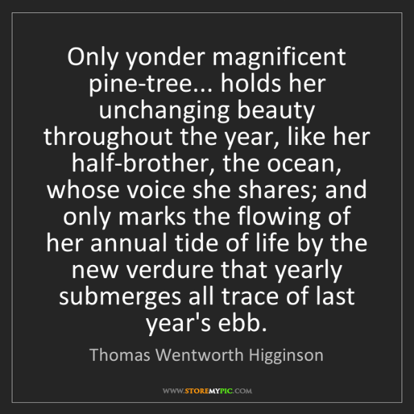 Thomas Wentworth Higginson: Only yonder magnificent pine-tree... holds her unchanging...
