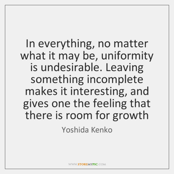 In everything, no matter what it may be, uniformity is undesirable. Leaving ...