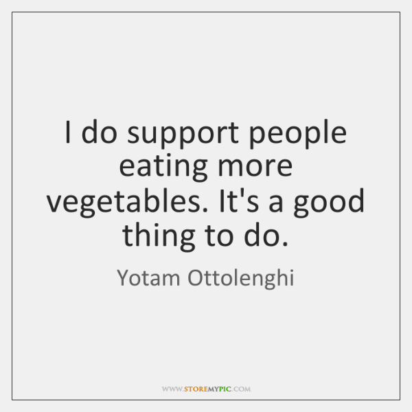 I do support people eating more vegetables. It's a good thing to ...
