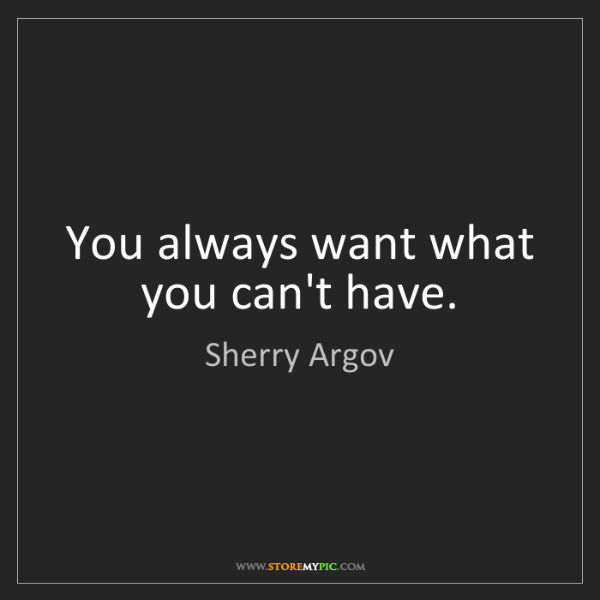 Sherry Argov: You always want what you can't have.