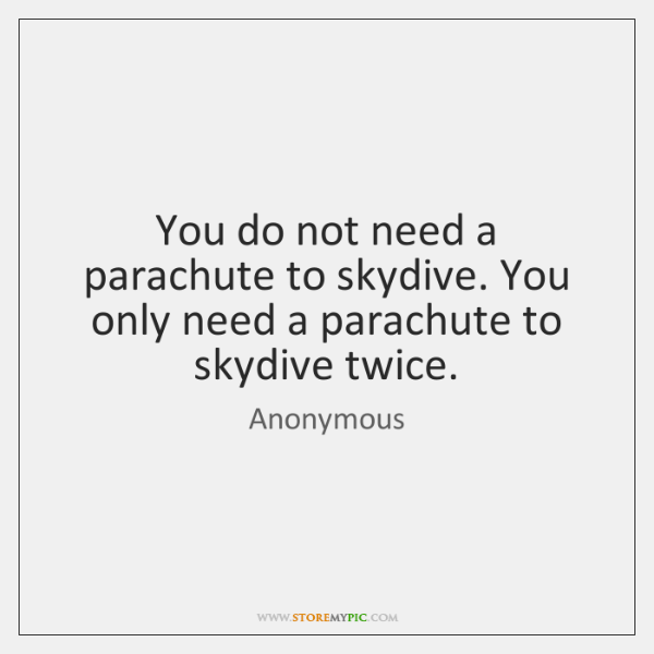 You do not need a parachute to skydive. You only need a ...