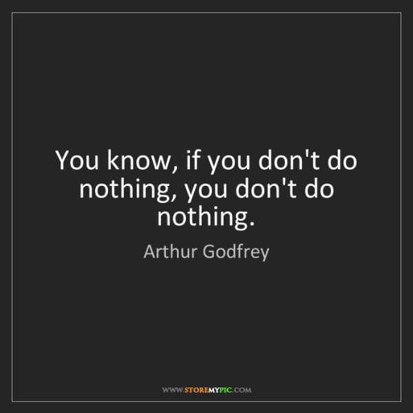 Arthur Godfrey: You know, if you don't do nothing, you don't do nothing.