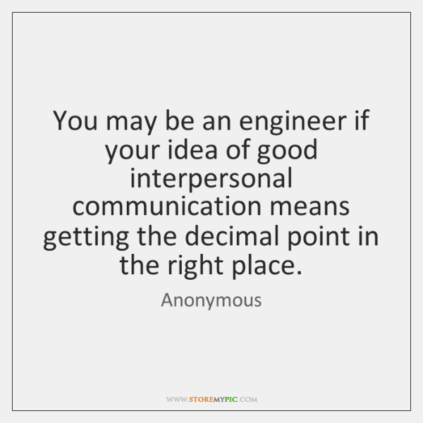 You may be an engineer if your idea of good interpersonal communication ...
