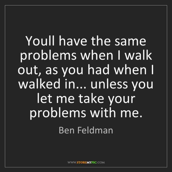 Ben Feldman: Youll have the same problems when I walk out, as you...