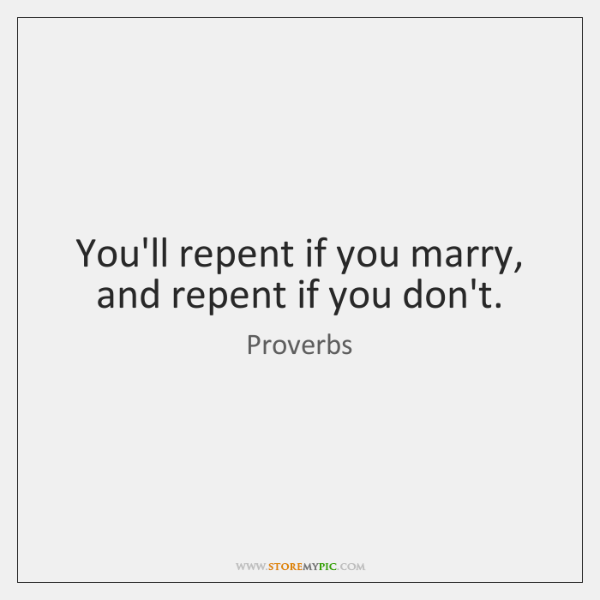 You'll repent if you marry, and repent if you don't.
