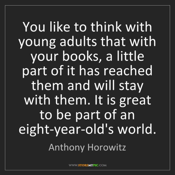 Anthony Horowitz: You like to think with young adults that with your books,...