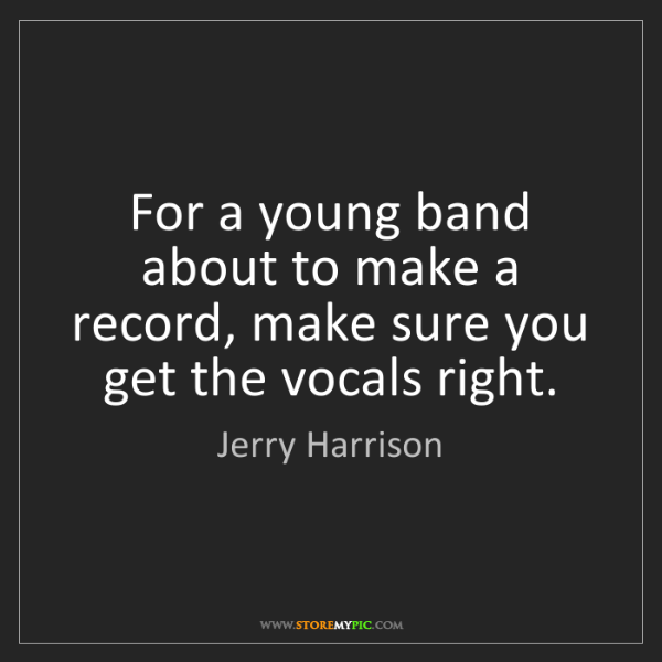 Jerry Harrison: For a young band about to make a record, make sure you...
