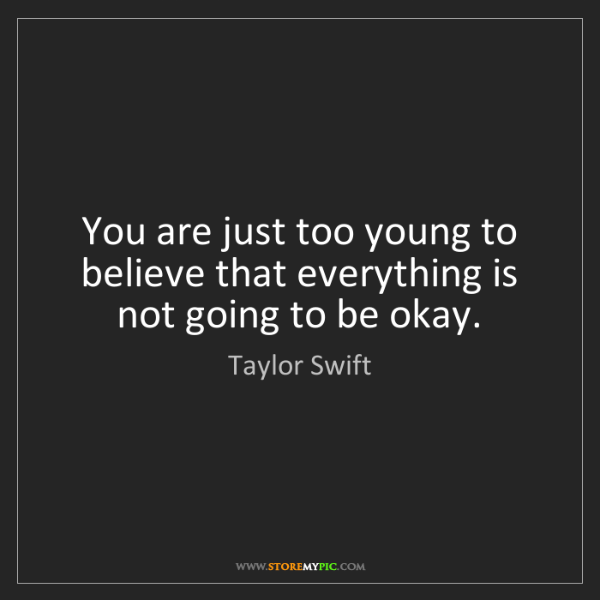 Taylor Swift: You are just too young to believe that everything is...