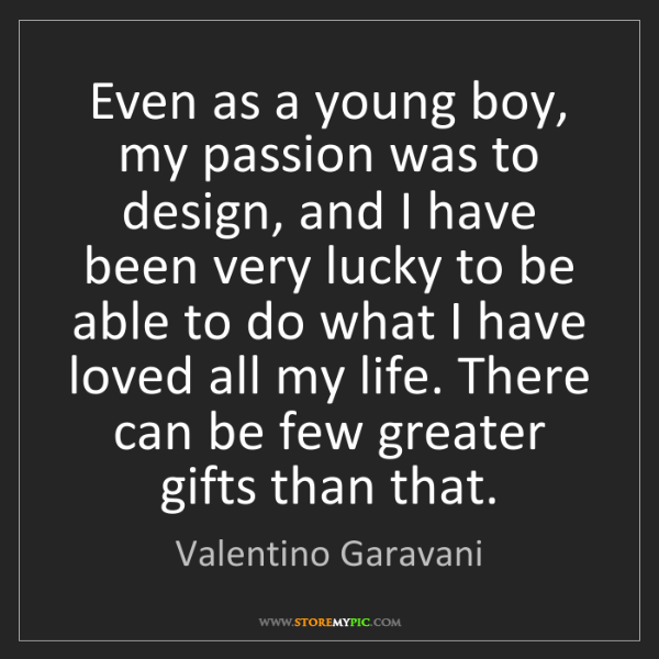 Valentino Garavani: Even as a young boy, my passion was to design, and I...