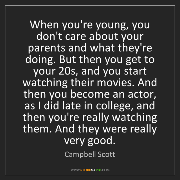 Campbell Scott: When you're young, you don't care about your parents...