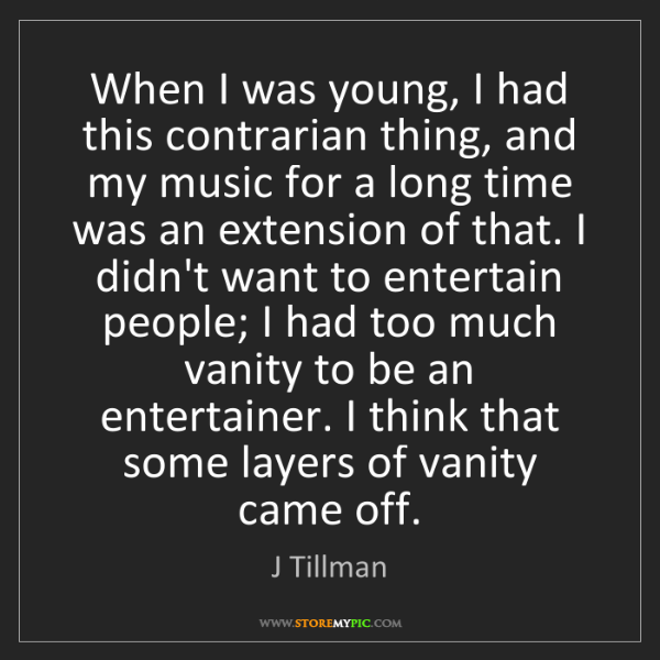 J Tillman: When I was young, I had this contrarian thing, and my...