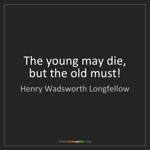 Henry Wadsworth Longfellow: The young may die, but the old must!