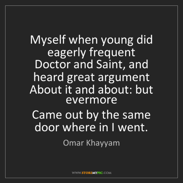 Omar Khayyam: Myself when young did eagerly frequent   Doctor and Saint,...
