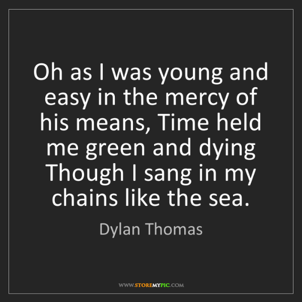 Dylan Thomas: Oh as I was young and easy in the mercy of his means,...