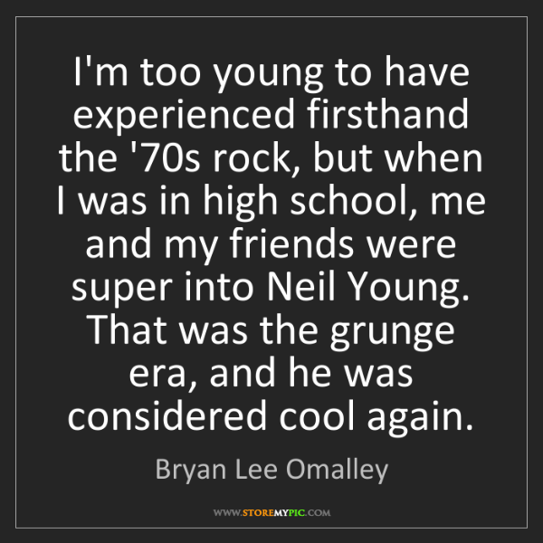 Bryan Lee Omalley: I'm too young to have experienced firsthand the '70s...