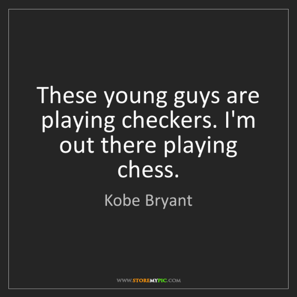 Kobe Bryant: These young guys are playing checkers. I'm out there...