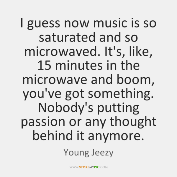 I guess now music is so saturated and so microwaved. It's, like, 15 ...