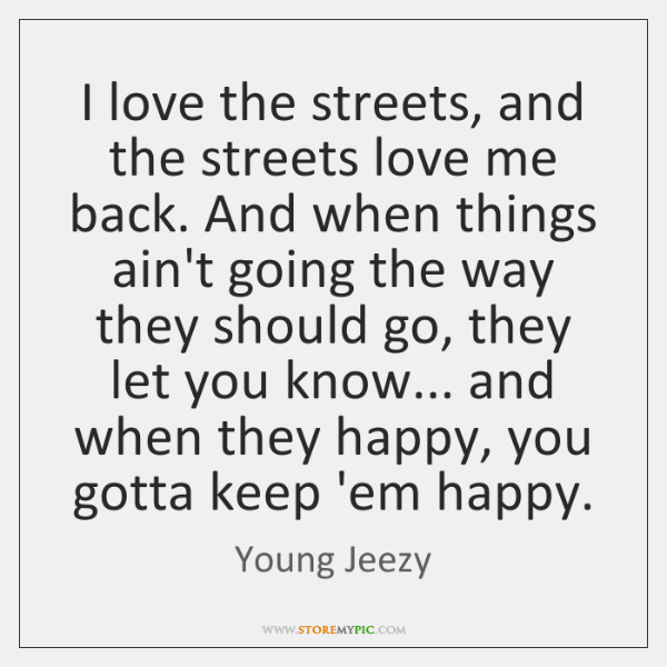 I love the streets, and the streets love me back. And when ...