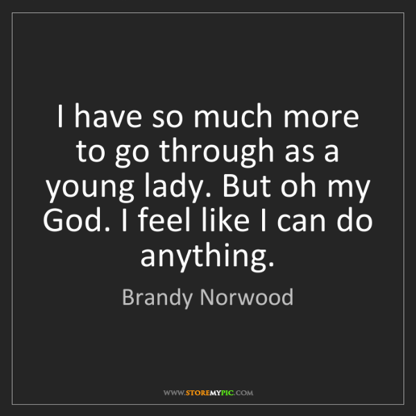 Brandy Norwood: I have so much more to go through as a young lady. But...
