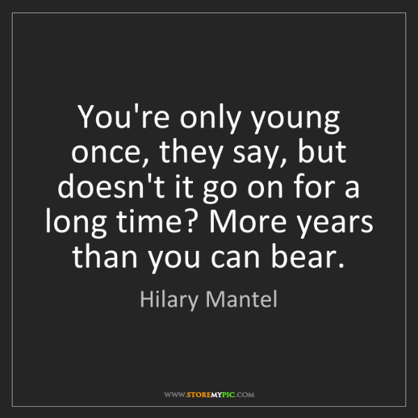 Hilary Mantel: You're only young once, they say, but doesn't it go on...