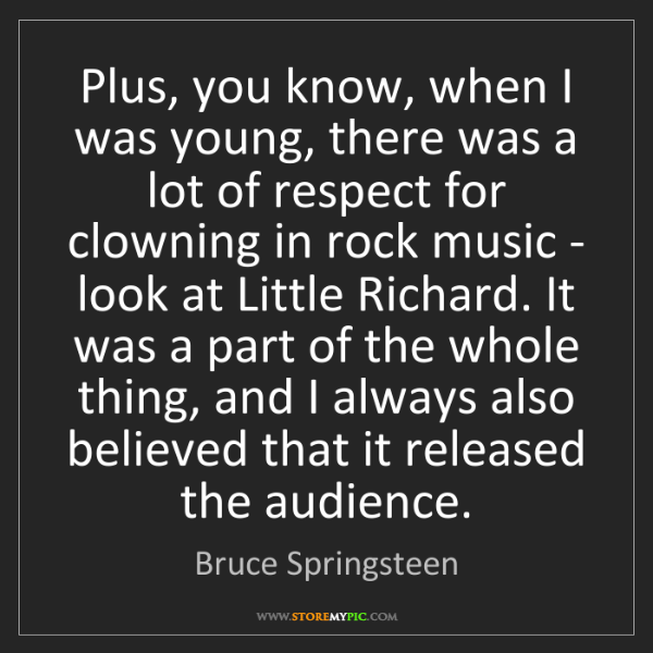 Bruce Springsteen: Plus, you know, when I was young, there was a lot of...