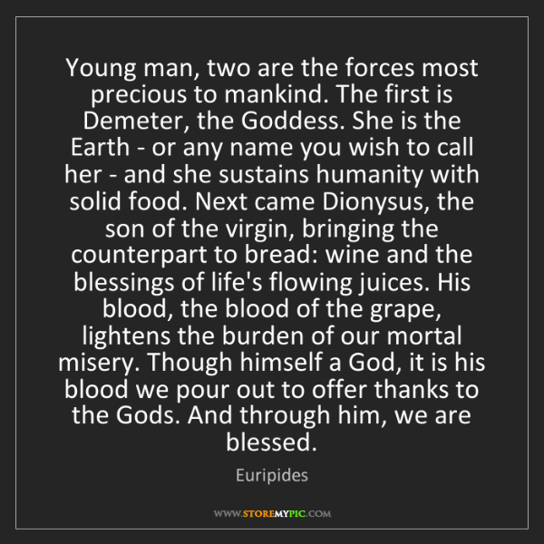 Euripides: Young man, two are the forces most precious to mankind....