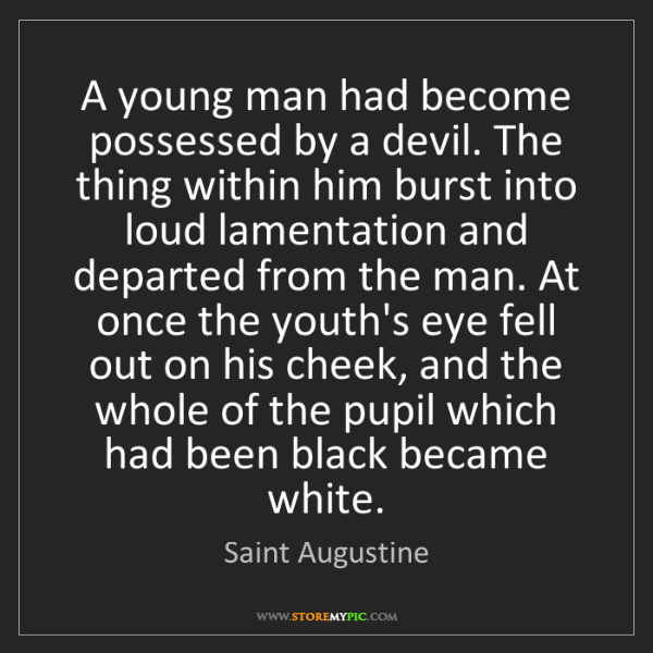 Saint Augustine: A young man had become possessed by a devil. The thing...