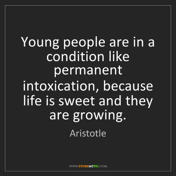 Aristotle: Young people are in a condition like permanent intoxication,...