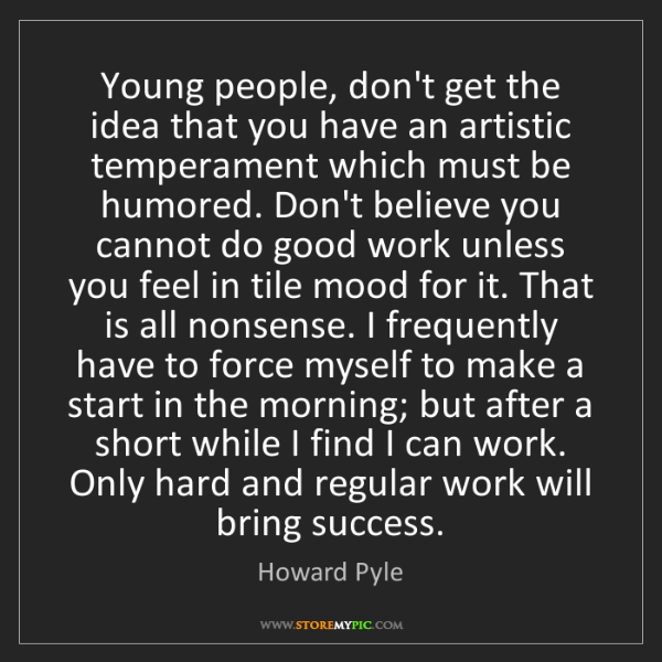 Howard Pyle: Young people, don't get the idea that you have an artistic...