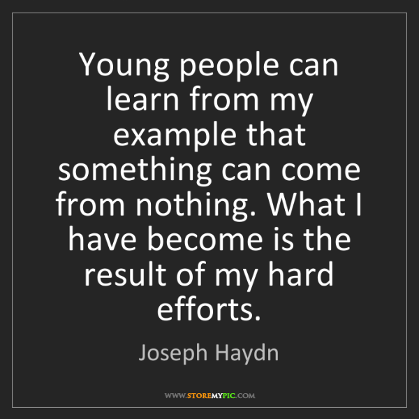 Joseph Haydn: Young people can learn from my example that something...
