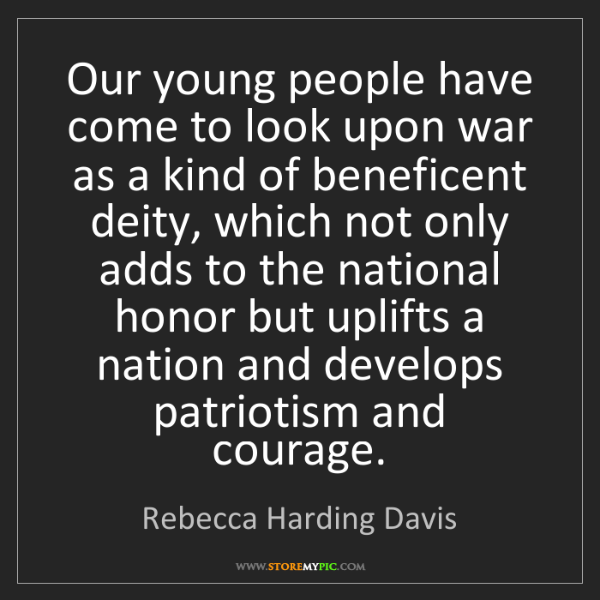 Rebecca Harding Davis: Our young people have come to look upon war as a kind...