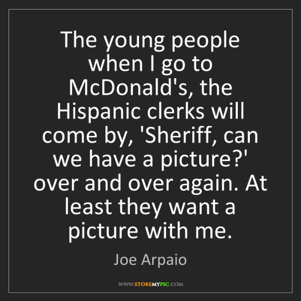 Joe Arpaio: The young people when I go to McDonald's, the Hispanic...