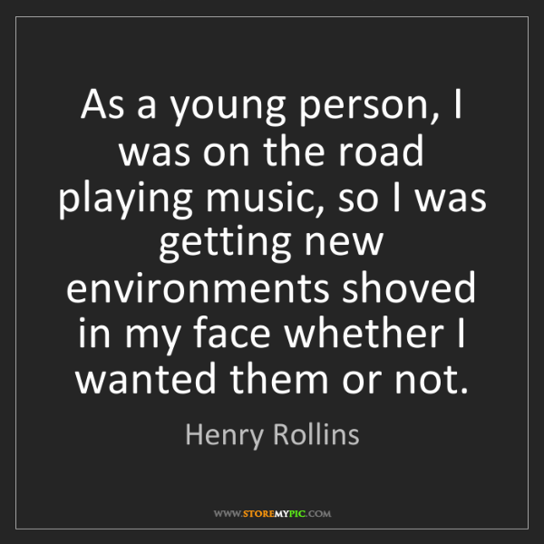 Henry Rollins: As a young person, I was on the road playing music, so...
