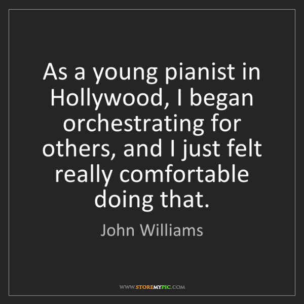 John Williams: As a young pianist in Hollywood, I began orchestrating...
