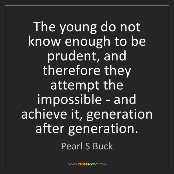 Pearl S Buck: The young do not know enough to be prudent, and therefore...