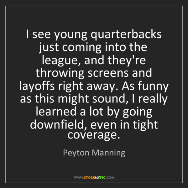Peyton Manning: I see young quarterbacks just coming into the league,...