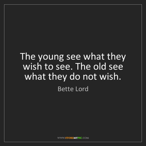 Bette Lord: The young see what they wish to see. The old see what...