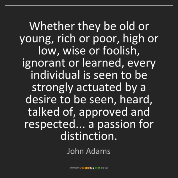 John Adams: Whether they be old or young, rich or poor, high or low,...