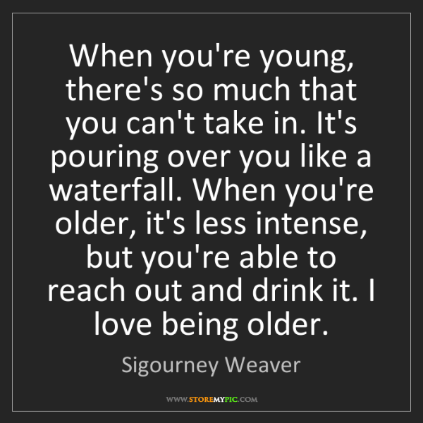Sigourney Weaver: When you're young, there's so much that you can't take...