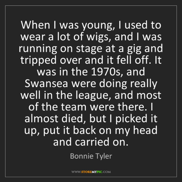 Bonnie Tyler: When I was young, I used to wear a lot of wigs, and I...
