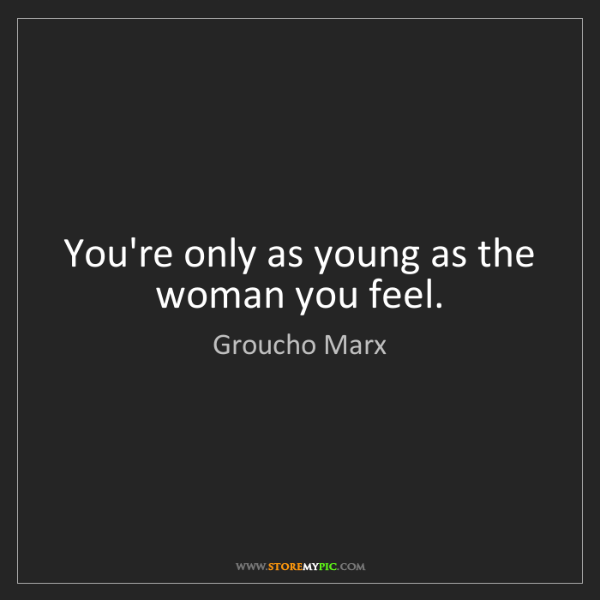 Groucho Marx: You're only as young as the woman you feel.