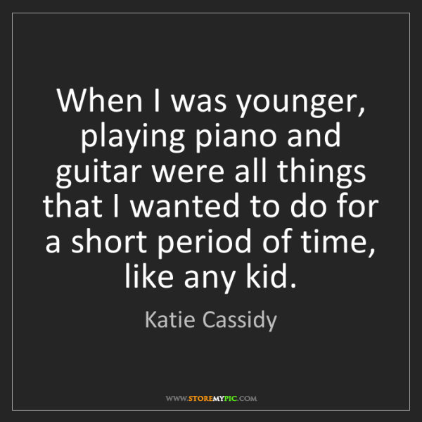 Katie Cassidy: When I was younger, playing piano and guitar were all...