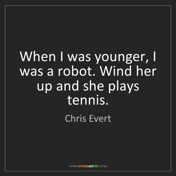 Chris Evert: When I was younger, I was a robot. Wind her up and she...