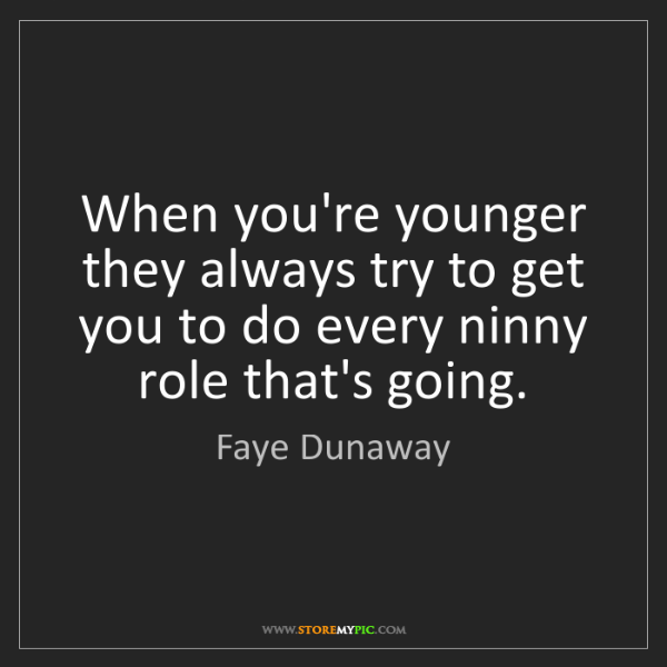 Faye Dunaway: When you're younger they always try to get you to do...
