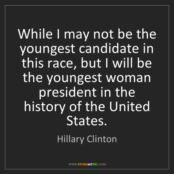 Hillary Clinton: While I may not be the youngest candidate in this race,...