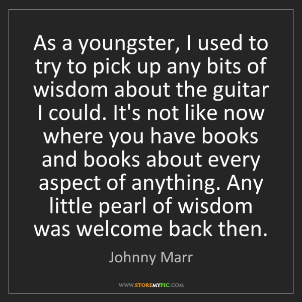 Johnny Marr: As a youngster, I used to try to pick up any bits of...