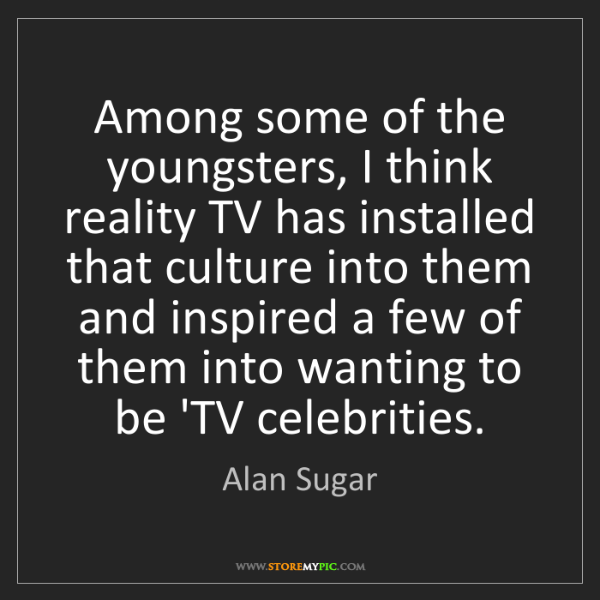 Alan Sugar: Among some of the youngsters, I think reality TV has...