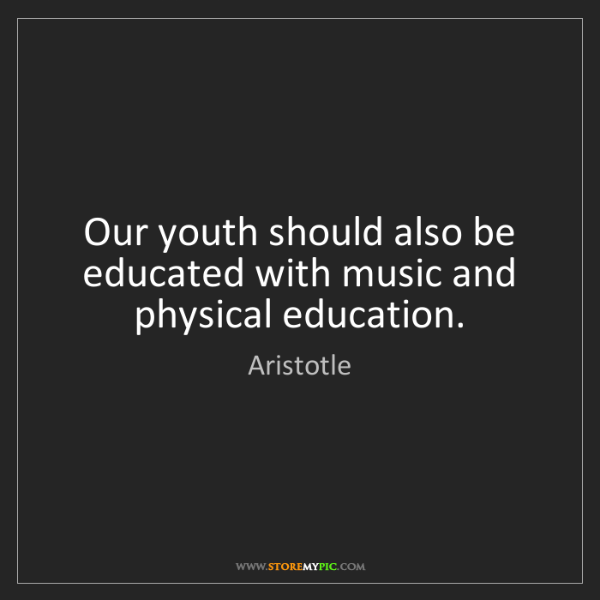Aristotle: Our youth should also be educated with music and physical...