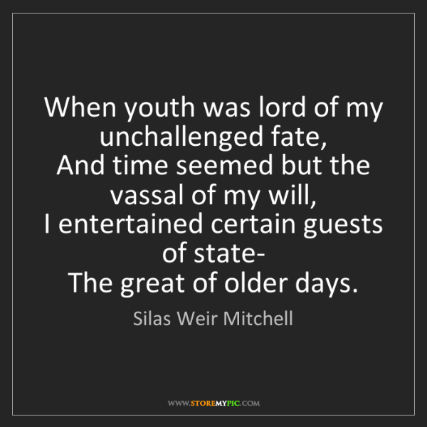 Silas Weir Mitchell: When youth was lord of my unchallenged fate,   And time...