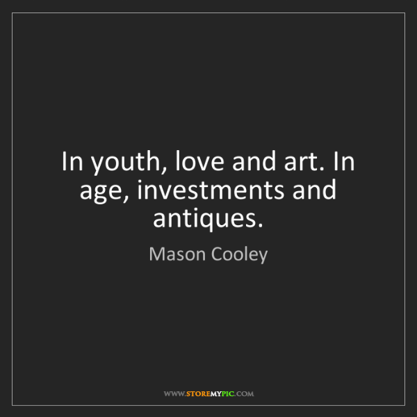 Mason Cooley: In youth, love and art. In age, investments and antiques.